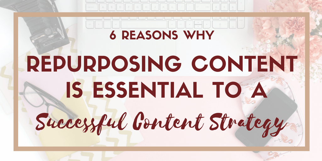 6 Reasons Why Repurpsing Content is Essential to a Successful Content Strategy
