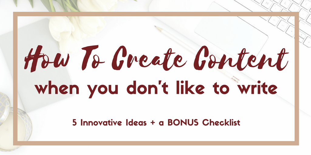 How to Create Content When You Don't Like to Write
